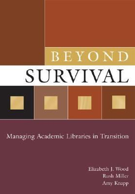 Beyond Survival Managing Academic Libraries in Transition