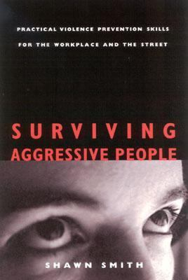 Surviving Aggressive People Practical Violence Prevention Skills for the Workplace and the Street
