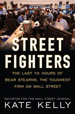 Street Fighters: The Last 72 Hours of Bear Stearns, the Toughest Firm on Wall Street - Kelly, Kate pdf epub