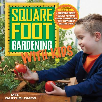 Square Foot Gardening with Kids : Learn Together: * Gardening Basics * Science and Math * Water Conservation * Self-Sufficiency * Healthy Eating