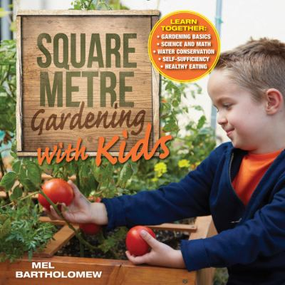Square Metre Gardening with Kids : Learn Together: Gardening Basics * Science and Math * Water Conservation * Self-Sufficiency * Healthy Eating