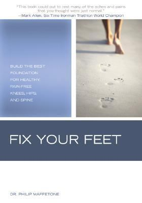 Fix Your Feet Build the Best Foundation for Healthy, Pain-Free Knees, Hips, and Spine