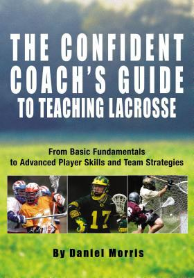 Confident Coach's Guide to Teaching Lacrosse From Basic Fundamentals to Advanced Player Skills and Team Strategies