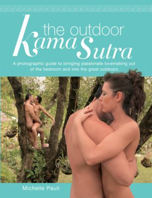 Outdoor Kama Sutra A Photographic Guide To Bringing Passionate Lovemaking Out Of The Bedroom And Into The Great Outdoors