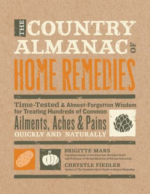 Country Almanac of Home Remedies : Time-Tested and Almost Forgotten Wisdom for Treating Hundreds of Common Ailments, Aches and Pains Quickly and Naturally