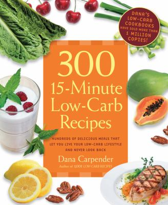 300 15-Minute Low-Carb Recipes : Hundreds of Delicious Meals That Let You Live Your Low-Carb Lifestyle and Never Look Back