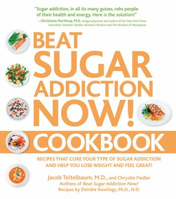 Beat Sugar Addiction Now Cookbook: Recipes That Cure Your Type of Sugar Addiction and Help You Lose Weight and Feel Great!