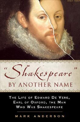 Shakespeare by Another Name The Life of Edward De Vere, Earl of Oxford, the Man Who Was Shakespeare