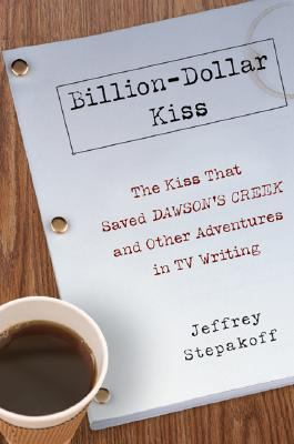 Billion-Dollar Kiss The Kiss that Saved Dawson's Creek and Other Adventures in TV Writing