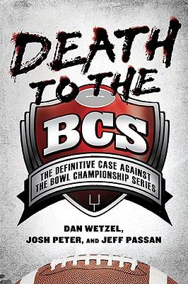 Death to the BCS : The Definitive Case Against the Bowl Championship Series