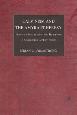 Calvinism and the Amyraut Heresy: Protestant Scholasticism and Humanism in Seventeenth-Century France