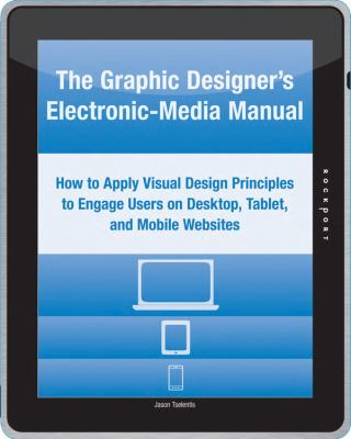 Graphic Designer's Electronic-Media Manual : How to Apply Visual Design Principles to Users on Desktop, Tablet, and Mobile Websites
