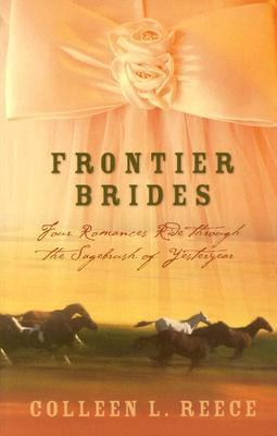 Frontier Brides Four Romances Ride Through the Sagebrush of Yesteryear