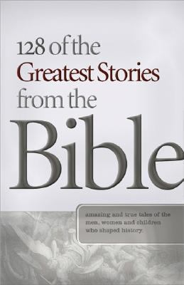 128 of the Greatest Stories from the Bible Amazing and True Tales of the Men, Women, And Children Who Shaped History