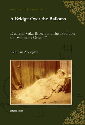 "A Bridge over the Balkans:: Demetra Vaka Brown and the Tradition of ""Women's Orients"" (Gorgias Ottoman Travelers)"