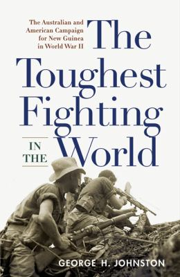 Toughest Fighting in the World : The Australian and American Campaign for New Guinea in World War II