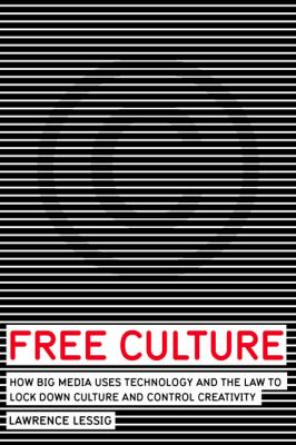 Free Culture How Big Media Uses Technology and the Law to Lock Down Culture and Control Creativity