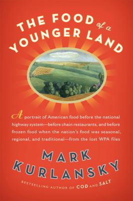 The Food of a Younger Land: A portrait of American food - before the national highway system, before chain restaurants, and before frozen food, when the nation's food was seasonal, regional, and traditional - from the lost WPA files