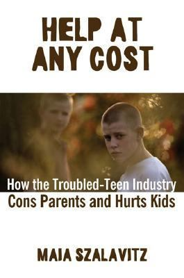 Help at Any Cost How the Troubled-teen Industry Cons Parents And Hurts Kids