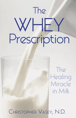 Whey Prescription The Healing Miracle in Milk