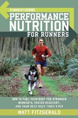 Runner's World Performance Nutrition for Runners How to Fuel Your Body for Stronger Workouts, Faster Recovery, and Your Best Race Times Ever