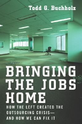 Bringing the Jobs Home How the Left Created the Outsourcing Crisis--And How We Can Fix It