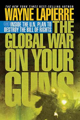 Global War on Your Guns Inside the U.N. Plan to Destroy the Bill of Rights