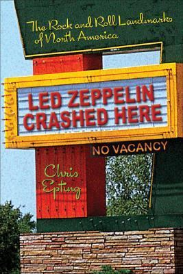 Led Zeppelin Crashed Here The Rock and Roll Landmarks of North America