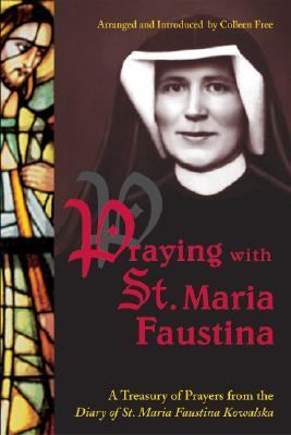 Praying With St. Maria Faustina A Treasury of Prayers from the Diary of St. Maria Faustina Kowalska