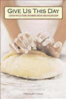 Give Us This Day Lenten Reflections on Baking Bread and Discipleship