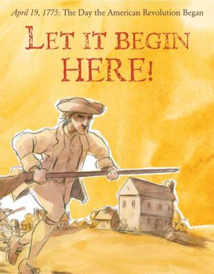 Let It Begin Here!: April 19, 1775 - The Day the American Revolution Began