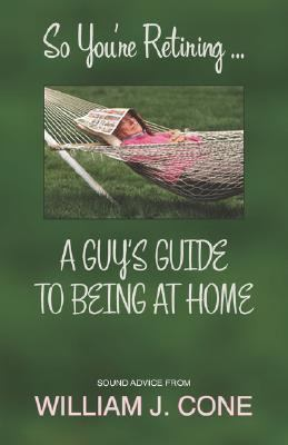 So You're Retiring . . . a Guy's Guide to Being at Home