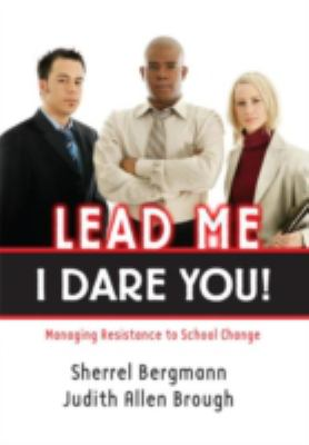 Lead Me-I Dare You! Managing Resistance to School Change