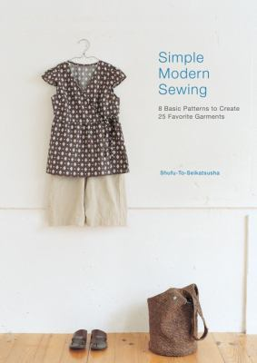 Simple Modern Sewing : 8 Basic Patterns to Create 25 Favorite Garments