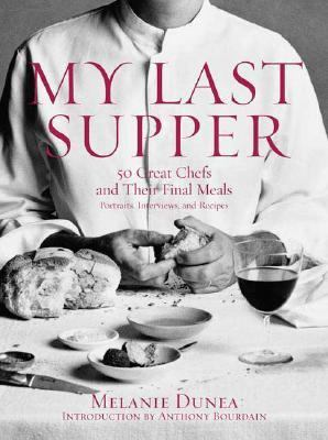 My Last Supper 50 Great Chefs and Their Final Meals / Portraits, Interviews, and Recipes
