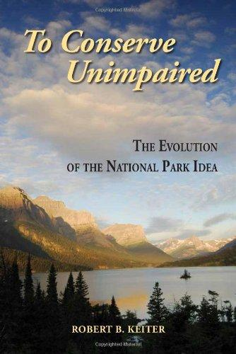 To Conserve Unimpaired: The Evolution of the National Park Idea