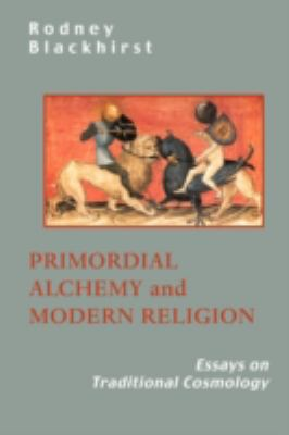 Primordial Alchemy and Modern Religion: Essays on Traditional Cosmology