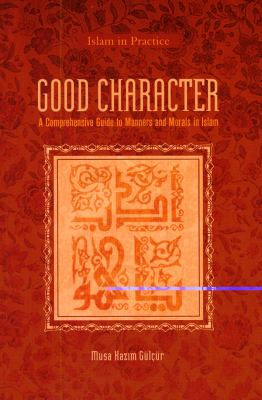 Good Character: A Comprehensive Guide to Manners and Morals in Islam