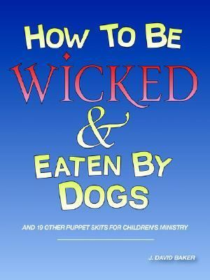 How to Be Wicked and Eaten by Dogs And 19 Other Puppet Skits for Childrens' Ministry