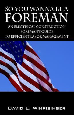 So You Wanna Be a Foreman An Electrical Construction Foreman's Guide to Efficient Labor Management