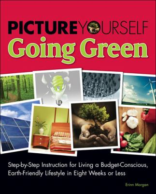 Going Green: Step-by-Step Instruction for a More Cost-Effective, Earth-Friendly Lifestyle in Seven Weeks or Less