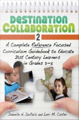 Destination Collaboration 2 : A Complete Reference Focused Curriculum Guidebook to Educate 21st Century Learners in Grades 3-5