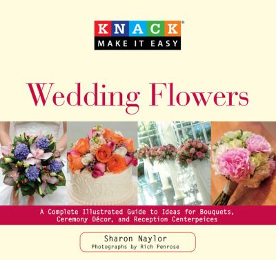 Knack Wedding Flowers: A Complete Illustrated Guide to Ideas for Bouquets, Ceremony Decor, and Reception Centerpieces (Knack: Make It easy)