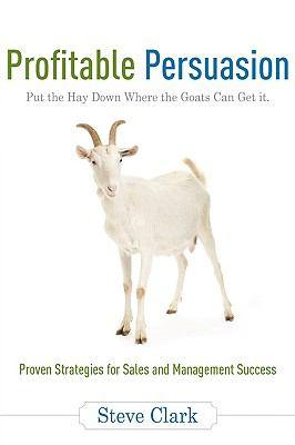 Profitable Persuasion: Put the Hay Down Where the Goats Can Get It - Clark, Steve pdf epub
