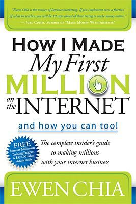 How I Made My First Million on the Internet and How You Can Too!: The Complete Insider's Guide to Making Millions with Your Internet Business - Chia, Ewen pdf epub