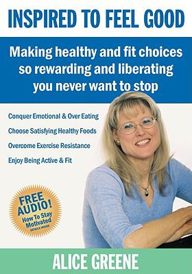Inspired to Feel Good: Making Healthy and Fit Choices So Rewarding and Liberating You Never Want to Stop