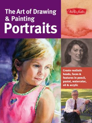 Art of Drawing and Painting Portraits : Create realistic heads, faces and features in pencil, pastel, watercolor, oil and Acrylic