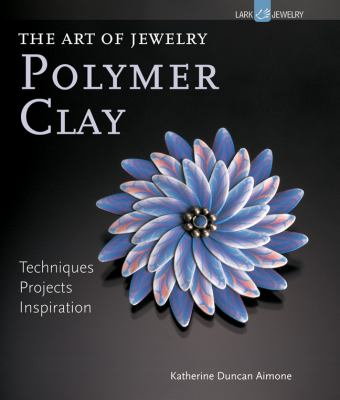 Art of Jewelry: Polymer Clay : Techniques, Projects, Inspiration