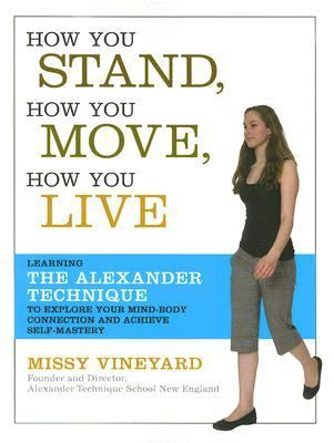 How You Stand, How You Move, How You Live Mastering Your Self and the Mind-body Connection With the Alexander Technique