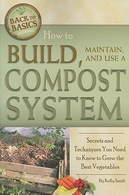 How to Build, Maintain, and Use a Compost System: Secrets and Techniques You Need to Know to Grow the Best Vegetables (Back-To-Basics)
